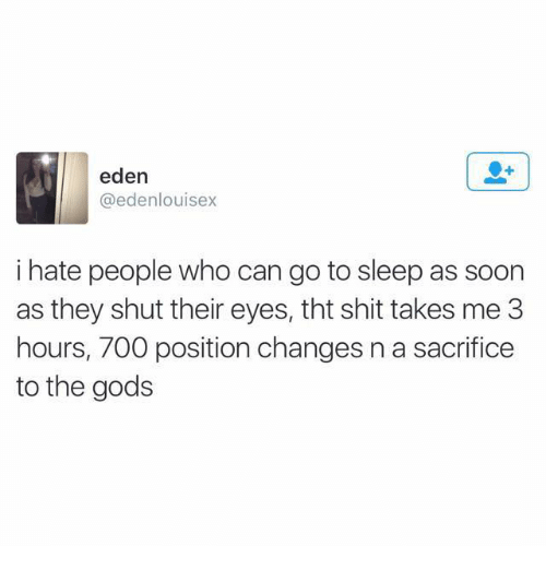 Funny, Go to Sleep, and Shit: eden  edenlouisex  i hate people who can go to sleep as soon  as they shut their eyes, tht shit takes me  3  hours, 700 position changes n a sacrifice  to the gods