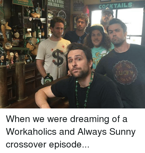 Memes, Workaholics, and Always Sunny: EDERS  COSKTAILS When we were dreaming of a Workaholics and Always Sunny crossover episode...