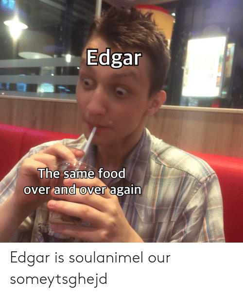 Food, Edgar, and Same: Edgar  The same food  over and over again Edgar is soulanimel our someytsghejd