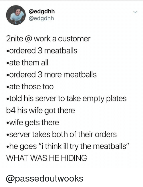 "Funny, Meme, and Work: @edgdhbh  @edgdhh  2nite @ work a customer  .ordered 3 meatballs  .ate them all  .ordered 3 more meatball:s  .ate those too  told his server to take empty plates  b4 his wife got there  .wife gets there  .server takes both of their orders  he goes ""i think ill try the meatballs""  WHAT WAS HE HIDING @passedoutwooks"