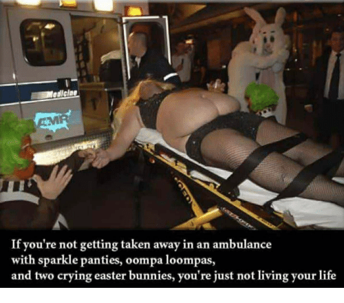 Bunnies, Crying, and Easter: ediclne  If you're not getting taken away in an ambulance  with sparkle panties, oompa loompas,  and two crying easter bunnies, you're just not living your life