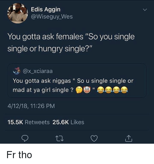 """Hungry, Girl, and Mad: Edis Aggin  @Wiseguy_Wes  You gotta ask females """"So you single  single or hungry single?""""  @x.xciaraa  You gotta ask niggas """" So u single single or  mad at ya girl single?""""  4/12/18, 11:26 PM  15.5K Retweets 25.6K Likes Fr tho"""