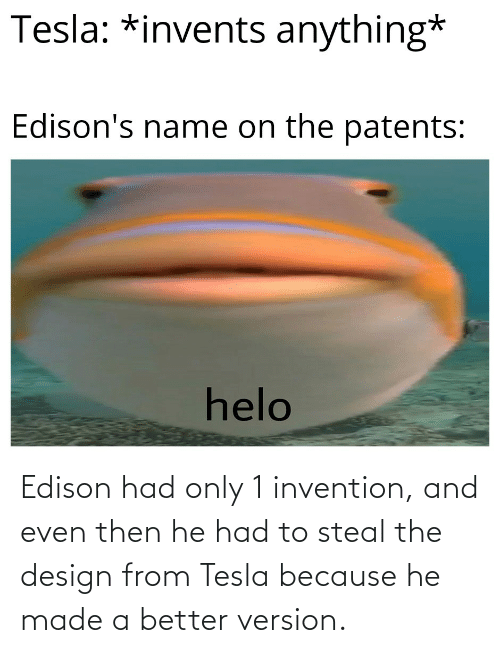 Edison, History, and Design: Edison had only 1 invention, and even then he had to steal the design from Tesla because he made a better version.