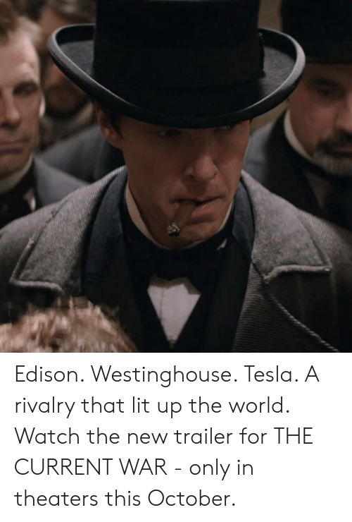 Lit, Memes, and Edison: Edison. Westinghouse. Tesla. A rivalry that lit up the world. Watch the new trailer for THE CURRENT WAR - only in theaters this October.