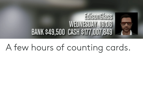 Bank, Wednesday, and Counting Cards: EdisonGlass  WEDNESDAY 16:06  BANK $49,500 CASH $177,007,849 A few hours of counting cards.