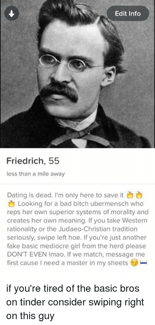 Bad, Dating, and Fake: Edit Info  Friedrich, 55  less than a mile away  Dating is dead. I'm only here to save it  Looking for a bad bitch ubermensch who  reps her own superior systems of morality and  creates her own meaning. If you take Western  rationality or the Judaeo-Christian tradition  seriously, swipe left hoe. If you're just another  fake basic mediocre girl from the herd please  DON'T EVEN Imao. If we match, message me  first cause need a master in my sheets if you're tired of the basic bros on tinder consider swiping right on this guy