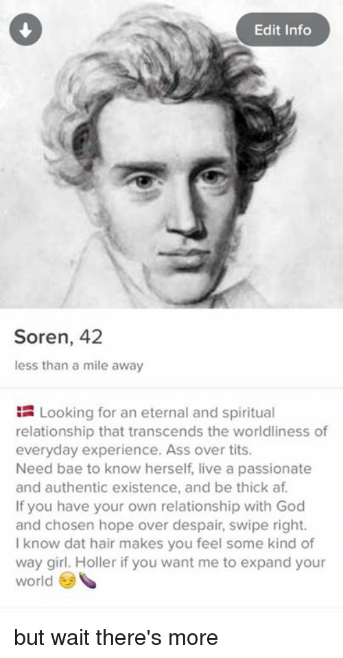 Af, Ass, and Bae: Edit Info  Soren, 42  less than a mile away  Looking for an eternal and spiritual  relationship that transcends the worldliness of  everyday experience. Ass over tits.  Need bae to know herself live a passionate  and authentic existence, and be thick af.  If you have your own relationship with God  and chosen hope over despair, swipe right.  know dat hair makes you feel some kind of  way girl. Holler if you want me to expand your  world but wait there's more