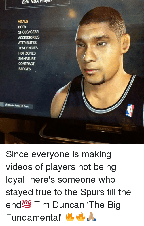 Memes, Nba, and Shoes: Edit  NBA  Playe  VITALS  BODY  SHOES/GEAR  ACCESSORIES  ATTRIBUTES  TENDENCIES  HOT ZONES  SIGNATURE  CONTRACT  BADGES  Rotate Player O Back Since everyone is making videos of players not being loyal, here's someone who stayed true to the Spurs till the end💯 Tim Duncan 'The Big Fundamental' 🔥🔥🙏🏽