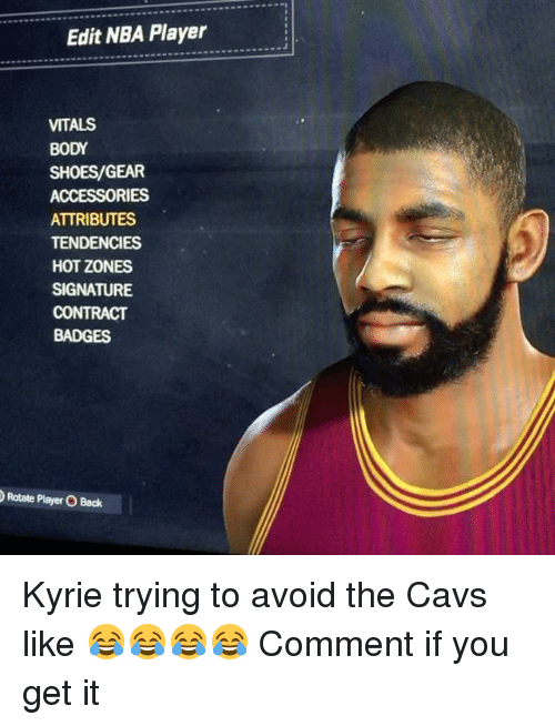 Cavs, Memes, and Nba: Edit NBA Player  VITALS  BODY  SHOES/GEAR  ACCESSORIES  ATTRIBUTES  TENDENCIES  HOT ZONES  SIGNATURE  CONTRACT  BADGES  Rotate Player O Back Kyrie trying to avoid the Cavs like 😂😂😂😂 Comment if you get it