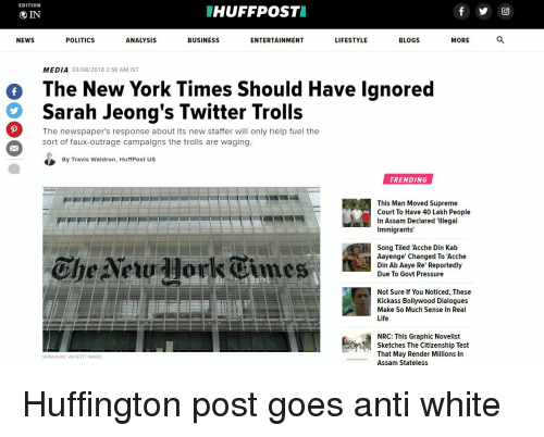 Life, New York, and News: EDITION  HUFFPOST  IN  NEWS  POLITICS  ANALYSIS  BUSINESS  ENTERTAINMENT  LIFESTYLE  BLOGS  MORE  MEDIA 03/08/2018 3:58 AM IST  The New York Times Should Have lgnored  Sarah Jeong's Twitter Trolls  o  The newspaper's response about its new staffer will only help fuel the  sort of faux-outrage campaigns the trolls are waging  By Travis Waldron, HuffPost US  TRENDING  This Man Moved Supreme  Court To Have 40 Lakh People  In Assam Declared 'Illegal  Immigrants'  Che Netu lork Times  Song Tiled 'Acche Din Kab  Aayenge' Changed To 'Acche  Din Ab Aaye Re' Reportedly  Due To Govt Pressure  Not Sure If You Noticed, These  Kickass Bollywood Dialogues  Make So Much Sense In Real  Life  NRC: This Graphic Novelist  Sketches The Citizenship Test  That May Render Millions In  Assam Stateless  SINISA KUKIC VIA GETTY IMAGES