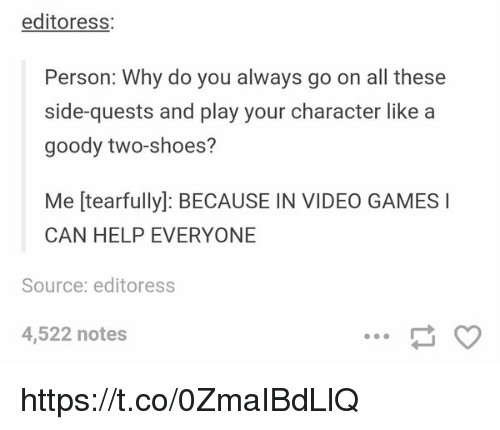Shoes, Video Games, and Games: editoress  Person: Why do you always go on all these  side-quests and play your character like a  goody two-shoes?  Me tearfully): BECAUSE IN VIDEO GAMES I  CAN HELP EVERYONE  Source: editoress  4,522 notes https://t.co/0ZmaIBdLlQ