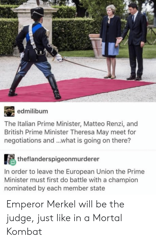Mortal Kombat, What Is, and British: edmilibum  The Italian Prime Minister, Matteo Renzi, and  British Prime Minister Theresa May meet for  negotiations and ...what is going on there?  theflanderspigeonmurderer  In order to leave the European Union the Prime  Minister must first do battle with a champion  nominated by each member state Emperor Merkel will be the judge, just like in a Mortal Kombat