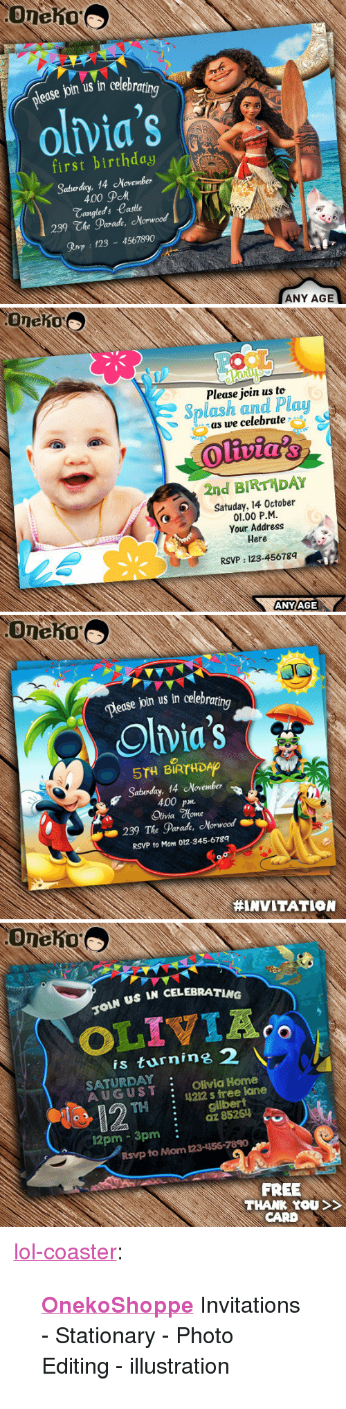 """Birthday, Lol, and Tumblr: edse join us in celebra  olvia's  first birthday  Sabuday, 14 November  \  400 дем  Tangleds Castle  239 The Parade, Norwood  Rovp 123 4567890  ANY AGE   Oneho  Please join us to  Splash and Plau  as we celebrate  2nd BIRTHDAY  Satuday, 14 October  01.00 P.M  Your Address  Here  RSVP: 123-45678q  ANYAGE   Dease join us in celebra  ing  Olvia's  5TH BIRTHDAO  Saturday, 14 November  400 p  Olivia %one  239 The Parade, Morwood  RSVP to Mom 012-345-6789  #INVITATION   US IN CELEBRATING  is turnine 2  SATURDAY  AUGUST Olivia Home  : 4212 s tree lane  THgilbert  :az 85261  12pm 3pm:  Rsvp to Mom 123-156-7890  FREE  THANK YOU  CARD <p><a href=""""http://lol-coaster.tumblr.com/post/161981484442/onekoshoppe-invitations-stationary-photo"""" class=""""tumblr_blog"""">lol-coaster</a>:</p><blockquote><p><b><a href=""""https://www.etsy.com/shop/OnekoShoppe"""">  OnekoShoppe</a></b> Invitations - Stationary - Photo Editing - illustration</p></blockquote>"""