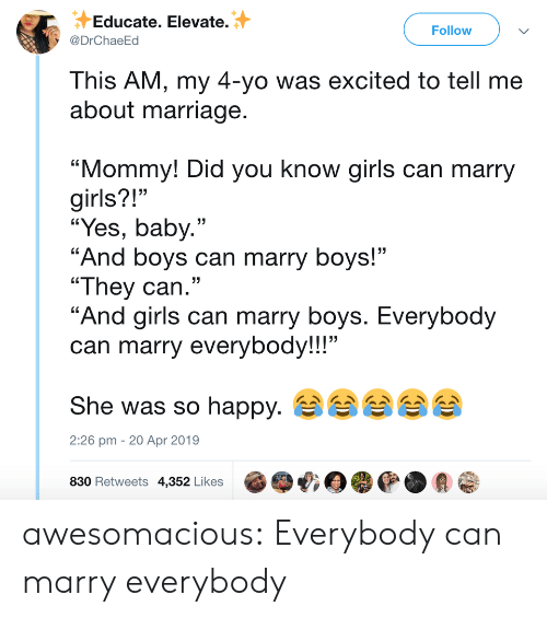 """Girls, Marriage, and Tumblr: Educate. Elevate.  @DrChaeEd  Follow  This AM, my 4-yo was excited to tell me  about marriage  """"Mommy! Did you know girls can marry  girls?!""""  """"Yes, baby.""""  """"And boys can marry boys!""""  """"They can.""""  """"And airls can marry bovs. Everybod  can marry everybody!!!""""  She was so happy.  830 Retweets 4,352 Likes @哦目嘤@.会@  13  2:26 pm - 20 Apr 2019 awesomacious:  Everybody can marry everybody"""