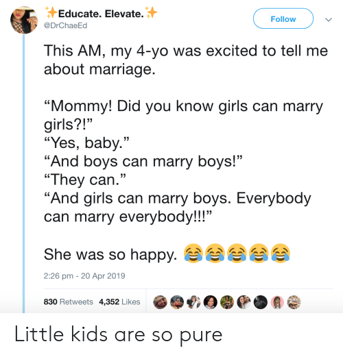 """Girls, Marriage, and Yo: Educate. Elevate.  Follow  @DrChaeEd  This AM, my 4-yo was excited to tell me  about marriage.  """"Mommy! Did you know girls can marry  girls?!""""  """"Yes, baby.""""  """"And boys can marry boys!""""  """"They can.""""  """"And girls can marry boys. Everybody  can marry everybody!!!""""  She was so happy.  2:26 pm 20 Apr 2019  830 Retweets 4,352 Likes Little kids are so pure"""
