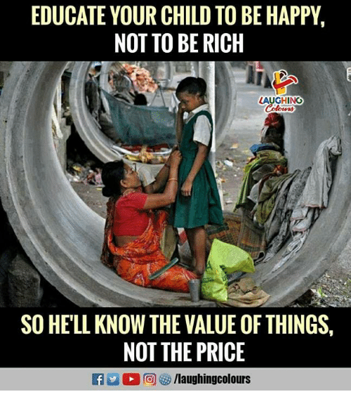 Happy, Hell, and Indianpeoplefacebook: EDUCATE YOUR CHILD TO BE HAPPY,  NOT TO BE RICH  LAUGHING  SO HELL KNOW THE VALUE OF THINGS  NOT THE PRICE