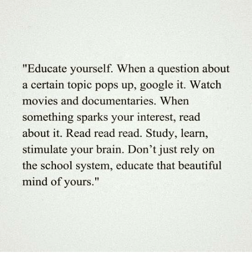 "Brains, Google, and Memes: ""Educate yourself. When a question about  a certain topic pops up, google it. Watch  movies and documentaries. When  something sparks your interest, read  about it. Read read read. Study, learn,  stimulate your brain. Don't just rely on  the school system, educate that beautiful  mind of yours."""
