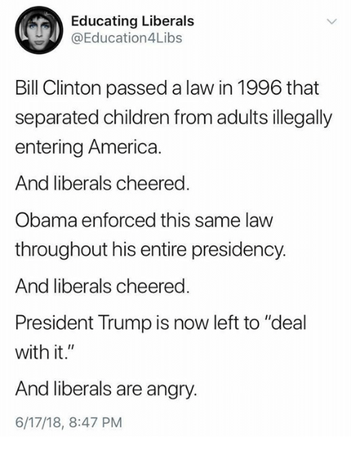 """America, Bill Clinton, and Children: Educating Liberal:s  @Education4Libs  Bill Clinton passed a law in 1996 that  separated children from adults illegally  entering America  And liberals cheered.  Obama enforced this same law  throughout his entire presidency.  And liberals cheered  President Trump is now left to """"deal  with it.""""  And liberals are angry.  6/17/18, 8:47 PM"""