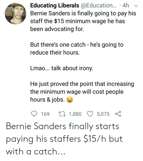 Bernie Sanders, Lmao, and Irony: Educating Liberals @Education... .4h  Bernie Sanders is finally going to pay his  staff the $15 minimum wage he has  been advocating for.  But there's one catch - he's going to  reduce their hours.  Lmao... talk about irony.  He just proved the point that increasing  the minimum wage will cost people  hours & jobs  t1,880  169  5,075 Bernie Sanders finally starts paying his staffers $15/h but with a catch...