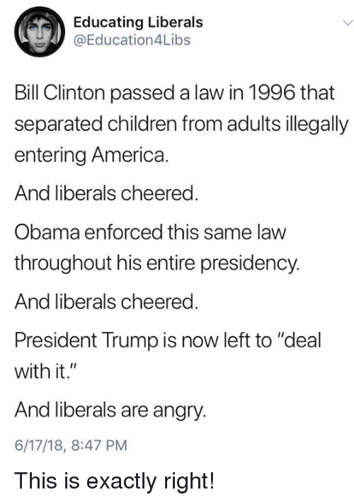 """America, Bill Clinton, and Children: Educating Liberals  @Education4L.bs  Bill Clinton passed a law in 1996 that  separated children from adults illegally  entering America.  And liberals cheered  Obama enforced this same law  throughout his entire presidency.  And liberals cheered.  President Trump is now left to """"deal  with it.""""  And liberals are angry.  6/17/18, 8:47 PM This is exactly right!"""