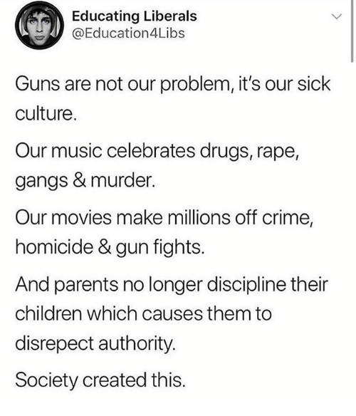 Children, Crime, and Drugs: Educating Liberals  @Education4L.bs  Guns are not our problem, it's our sick  culture.  Our music celebrates drugs, rape,  gangs & murder.  Our movies make millions off crime,  homicide & gun fights.  And parents no longer discipline their  children which causes them to  disrepect authority.  Society created this.