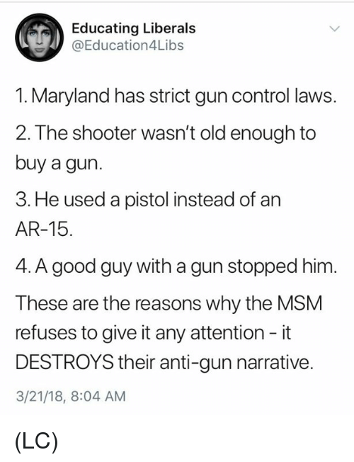 Memes, Control, and Good: Educating Liberals  @Education4Libs  1. Maryland has strict gun control laws.  2. The shooter wasn't old enough to  buy a gun.  3. He used a pistol instead of an  AR-15.  4. A good guy with a gun stopped him.  These are the reasons why the MSM  refuses to give it any attention - it  DESTROYS their anti-gun narrative  3/21/18, 8:04 AM (LC)