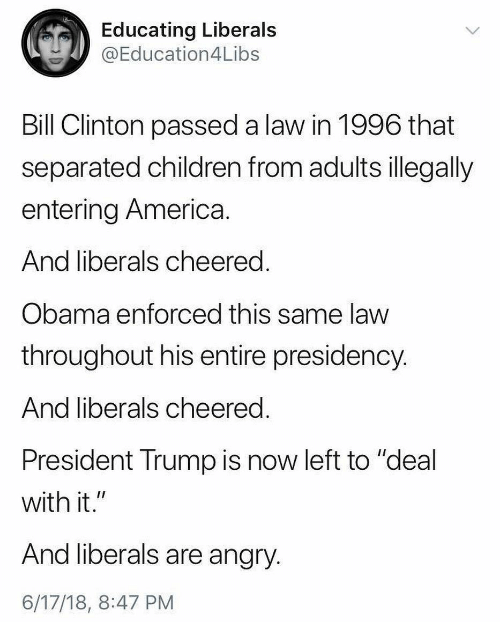 """America, Bill Clinton, and Children: Educating Liberals  @Education4Libs  Bill Clinton passed a law in 1996 that  separated children from adults illegally  entering America  And liberals cheered  Obama enforced this same law  throughout his entire presidency  And liberals cheered  President Trump is now left to """"deal  with it.""""  And liberals are angry  6/17/18, 8:47 PM"""