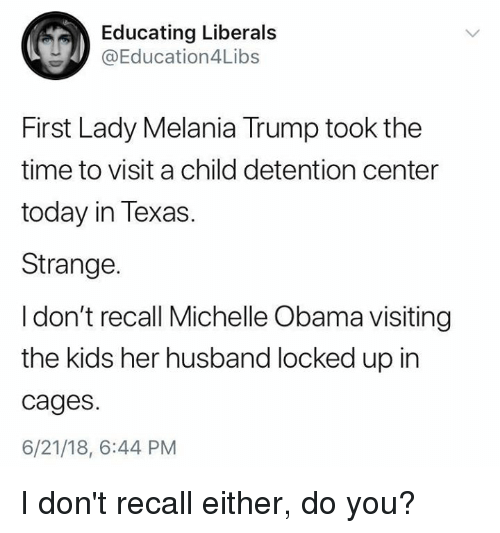 Melania Trump, Memes, and Michelle Obama: Educating Liberals  @Education4Libs  First Lady Melania Trump took the  time to visit a child detention center  today in Texas.  Strange.  I don't recall Michelle Obama visiting  the kids her husband locked up in  cages.  6/21/18, 6:44 PM I don't recall either, do you?