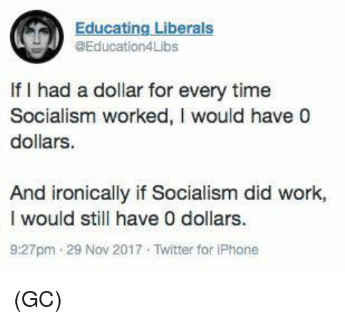 Iphone, Memes, and Twitter: Educating Liberals  @Education4Libs  If I had a dollar for every time  Socialism worked, I would have 0  dollars.  And ironically if Socialism did work,  I would still have 0 dollars  9:27pm 29 Nov 2017 Twitter for iPhone (GC)