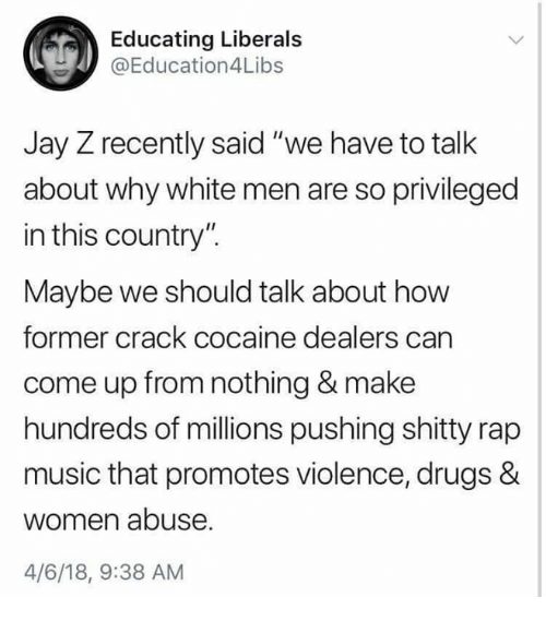 "Drugs, Jay, and Jay Z: Educating Liberals  @Education4Libs  Jay Z recently said ""we have to talk  about why white men are so privileged  in this country"".  Maybe we should talk about how  former crack cocaine dealers can  come up from nothing & make  hundreds of millions pushing shitty rap  music that promotes violence, drugs &  women abuse  4/6/18, 9:38 AM"