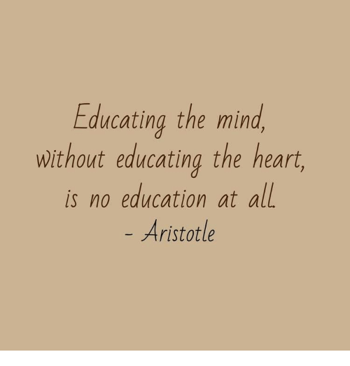 Aristotle, Heart, and Mind: Educating the mind  without educating the heart  is no education at all  Aristotle