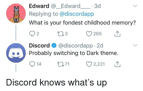 What Is, Dark, and Discord: Edward Edward 3d  Replying to @discordapp  What is your fondest childhood memory?  Discord @discordapp 2d  Probably switching to Dark theme.  914 ti 2,221 T Discord knows what's up