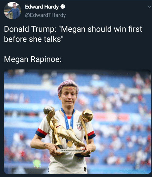 "Donald Trump, Fifa, and Megan: Edward Hardy  @EdwardTHardy  Donald Trump: ""Megan should win first  before she talks""  Megan Rapinoe:  FIFA Wamen's WorldCup Frarce 209"