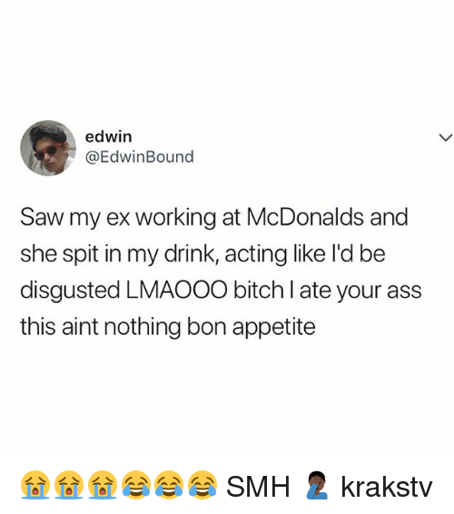 Ass, Bitch, and McDonalds: edwin  @EdwinBound  Saw my ex working at McDonalds and  she spit in my drink, acting like l'd be  disgusted LMAOOO bitch I ate your ass  this aint nothing bon appetite 😭😭😭😂😂😂 SMH 🤦🏿‍♂️ krakstv