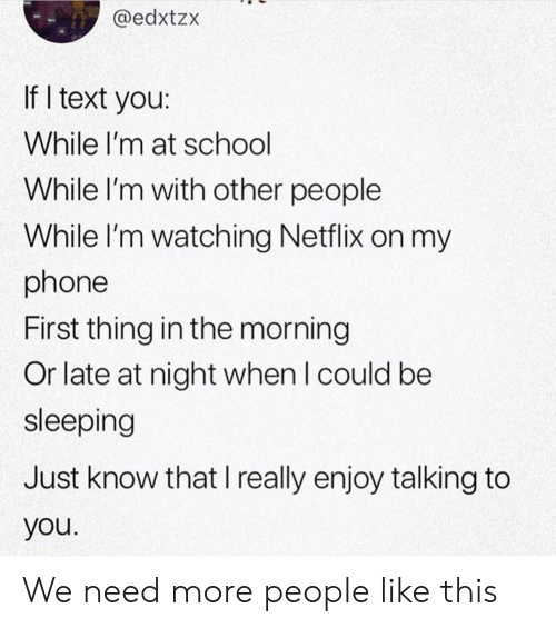 Netflix, Phone, and School: @edxtzx  If I text you:  While I'm at school  While I'm with other people  While I'm watching Netflix on my  phone  First thing in the morning  Or late at night when I could be  sleeping  Just know that I really enjoy talking to  you We need more people like this