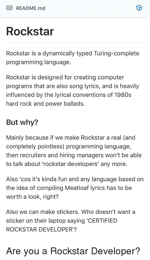 Computer, Laptop, and Lyrics: EE README.md  Rockstar  Rockstar is a dynamically typed Turing-complete  programming language  Rockstar is designed for creating computer  programs that are also song lyrics, and is heavily  influenced by the lyrical conventions of 1980s  hard rock and power ballads.  But why?  Mainly because if we make Rockstar a real (and  completely pointless) programming language,  then recruiters and hiring managers won't be able  to talk about 'rockstar developers' any more.  Also 'cos it's kinda fun and any language based on  the idea of compiling Meatloaf lyrics has to be  worth a look, right?  Also we can make stickers. Who doesn't want a  sticker on their laptop saying 'CERTIFIED  ROCKSTAR DEVELOPER'? Are you a Rockstar Developer?