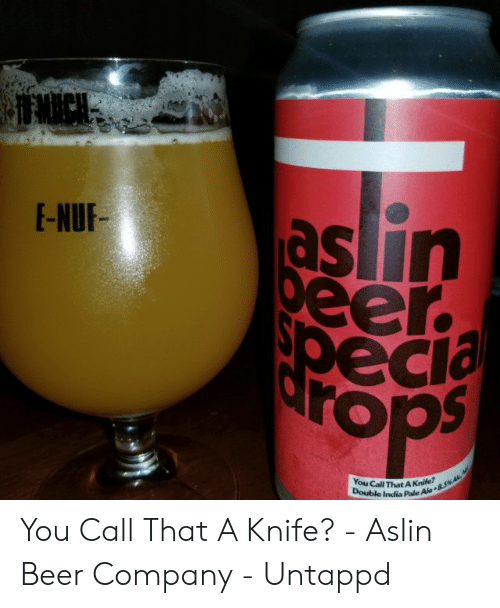 Beer, India, and Company: EECH  as lin  peer  pecia  rops  E-NUF-  You Call That A Knife?  Double India Pale Ale 846 You Call That A Knife? - Aslin Beer Company - Untappd