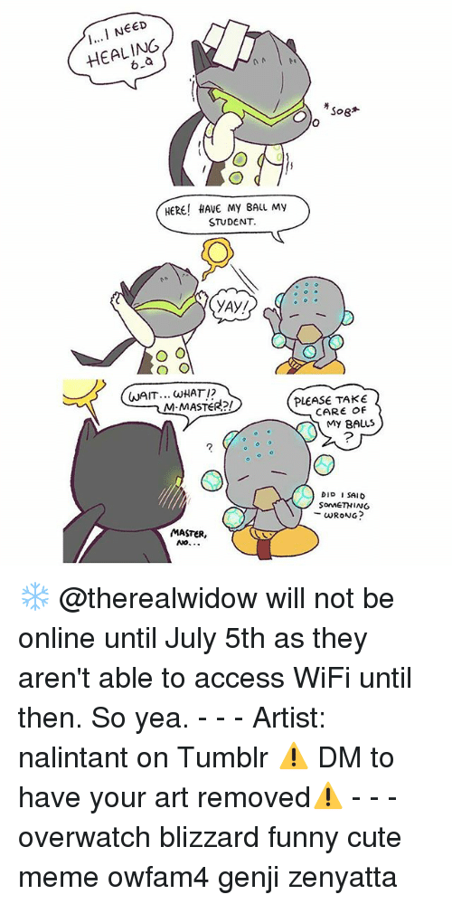 Cute, Funny, and Meme: EED  HEALING  HERE! HAVE MY BALL My  STUDENT.  YAY!  WAIT.. WHATI2  M-MASTER?!  PLEASE TAKE  CARE Of  My BALLS  DIP ISAID  SoMETHING  WRONG?  MASTER ❄ @therealwidow will not be online until July 5th as they aren't able to access WiFi until then. So yea. - - - Artist: nalintant on Tumblr ⚠️ DM to have your art removed⚠️ - - - overwatch blizzard funny cute meme owfam4 genji zenyatta