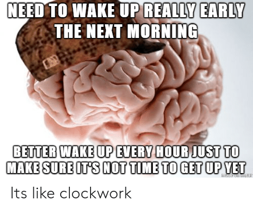 Time, Next, and Wake: EED  TO WAKE UP REALLY EARLY  THE NEXT MORNING  BETTER WAKE UP EVERY HOUR JUST TO  MAKE SURE ITS NOT TIME TO GET UP YET Its like clockwork