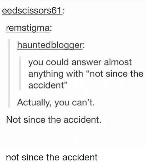 "Memes, 🤖, and Answer: eedscissors61:  remstigma:  hauntedblogger  you could answer almost  anything with ""not since the  accident""  Actually, you can't.  Not since the accident. not since the accident"
