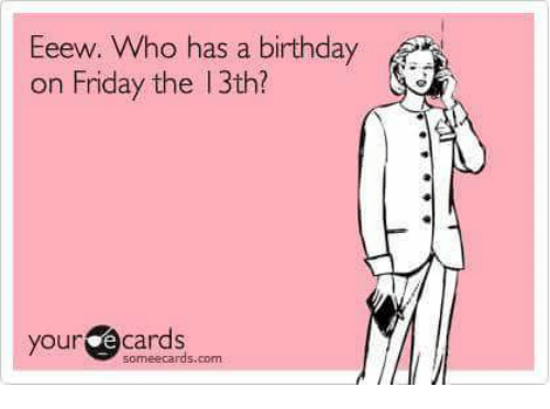 Memes Friday The 13th And Eeew Who Has A Birthday On