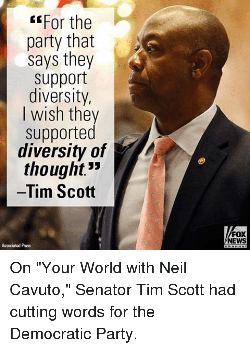 """Memes, Democratic Party, and Fox News: EEFor the  party that  says they  support  diversity,  I wish they  supported  diversity of  thought""""  Tim Scott  Associated Pruss  FOX  NEWS On """"Your World with Neil Cavuto,"""" Senator Tim Scott had cutting words for the Democratic Party."""