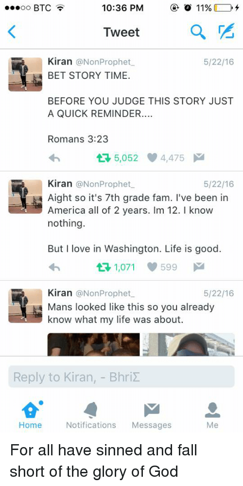 America, Blackpeopletwitter, and Fall: eeoo BTC  10:36 PM  11%  Iweet  Kiran @NonProphet  BET STORY TIME.  5/22/16  BEFORE YOU JUDGE THIS STORY JUST  A QUICK REMINDER.  Romans 3:23  5,052 4,475  Kiran @NonProphet  Aight so it's 7th grade fam. I've been in  America all of 2 years. Im 12. I know  nothing  5/22/16  But I love in Washington. Life is good.  1,071  599  Kiran @NonProphet  Mans looked like this so you already  know what my life was about.  5/22/16  Reply to Kiran,-Bhr.Σ  Home  Notifications Messages  Me For all have sinned and fall short of the glory of God