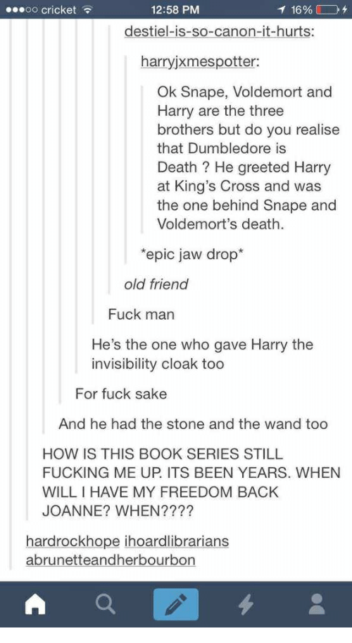 Dumbledore, Fucking, and Book: .eeoo cricket  12:58 PM  destiel-is-so-canon-it-hurts:  harryjxmespotter:  Ok Snape, Voldemort and  Harry are the three  brothers but do you realise  that Dumbledore is  Death ? He greeted Harr  at King's Cross and was  the one behind Snape and  Voldemort's death.  epic jaw drop*  old friend  Fuck man  He's the one who gave Harry the  invisibility cloak too  For fuck sake  And he had the stone and the wand too  HOW IS THIS BOOK SERIES STILL  FUCKING ME UP ITS BEEN YEARS. WHEN  WILLIHAVE MY FREEDOM BACK  JOANNE? WHEN????  hardrockhope ihoardlibrarians  abrunetteandherbourbon