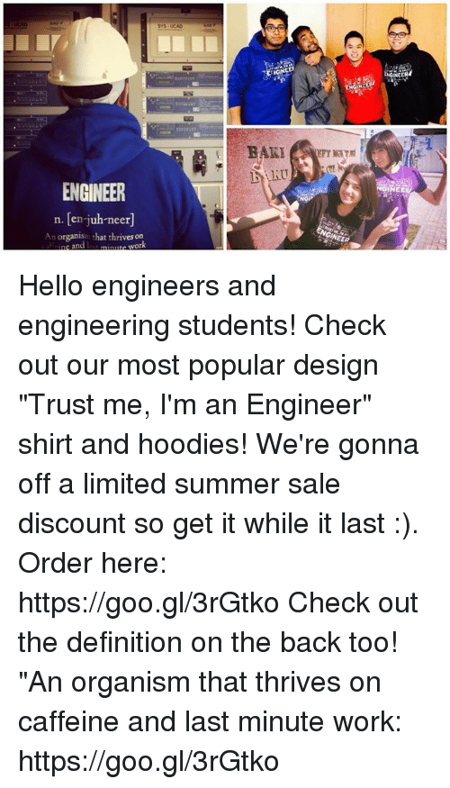 "Hello, Work, and Summer: EER  AKU  ENGINEER  NGI  n. [en-juh-neer]  An organism that thrives on  e an Hello engineers and engineering students! Check out our most popular design ""Trust me, I'm an Engineer"" shirt and hoodies! We're gonna off a limited summer sale discount so get it while it last :). Order here: https://goo.gl/3rGtko  Check out the definition on the back too! ""An organism that thrives on caffeine and last minute work:  https://goo.gl/3rGtko"