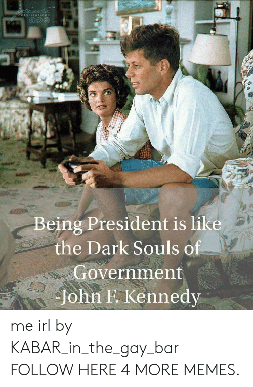 Dank, Memes, and Target: eesne  colorizations  Being President is like  the Dark Souls of  Government  John F. Kennedy me irl by KABAR_in_the_gay_bar FOLLOW HERE 4 MORE MEMES.