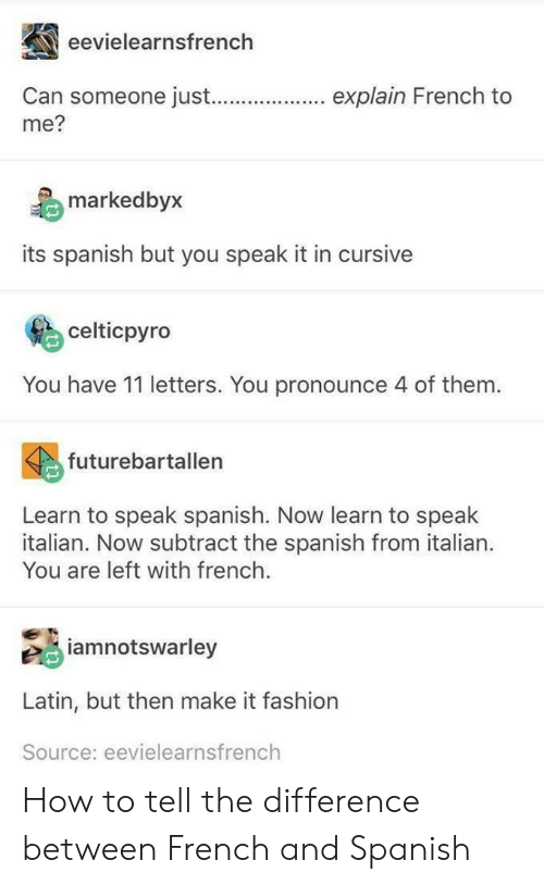 Fashion, Spanish, and How To: eevielearnsfrench  Can someone jus.explain French to  me?  marked byx  its spanish but you speak it in cursive  celticpyro  You have 11 letters. You pronounce 4 of them.  futurebartallen  Learn to speak spanish. Now learn to speak  italian. Now subtract the spanish from italian.  You are left with french.  iamnotswarley  Latin, but then make it fashion  Source: eevielearnsfrench How to tell the difference between French and Spanish