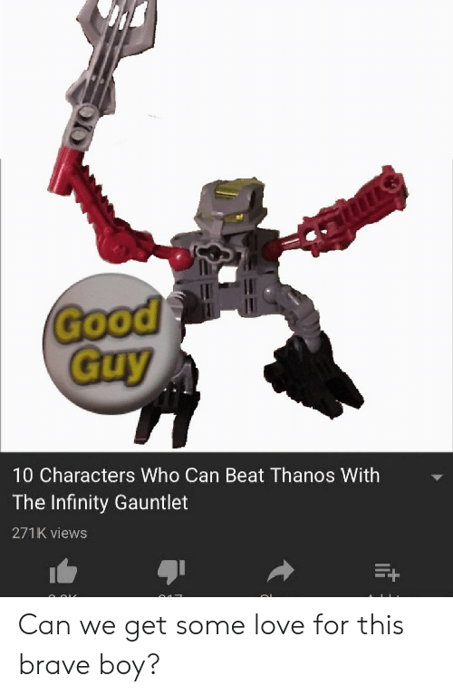 Gooo, Love, and Brave: ef  Good  GOOO  Guy  10 Characters Who Can Beat Thanos With  The Infinity Gauntlet  271K views Can we get some love for this brave boy?