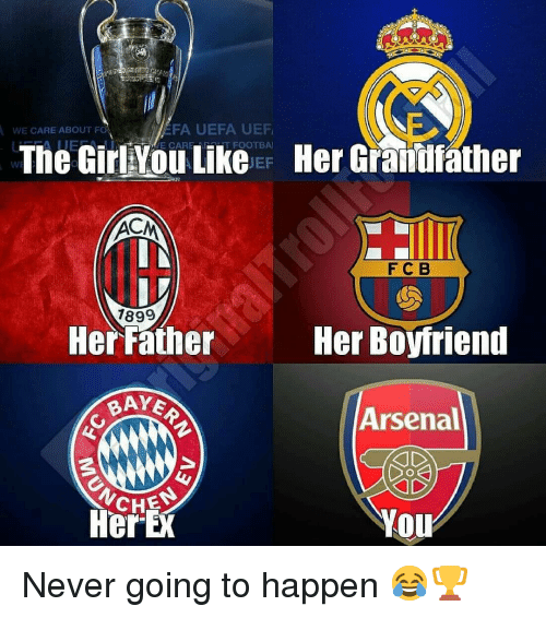 Arsenal, Memes, and Boyfriend: EFA UEFA UEF  E CAREMHT FOOTBA  WE CARE ABOUT F  The GirlYou Like  Her Grandfather  WE  EF  FC B  1899  Her Father  Her Boyfriend  BAYE  Arsenal  CHES  HerE  YOu Never going to happen 😂🏆