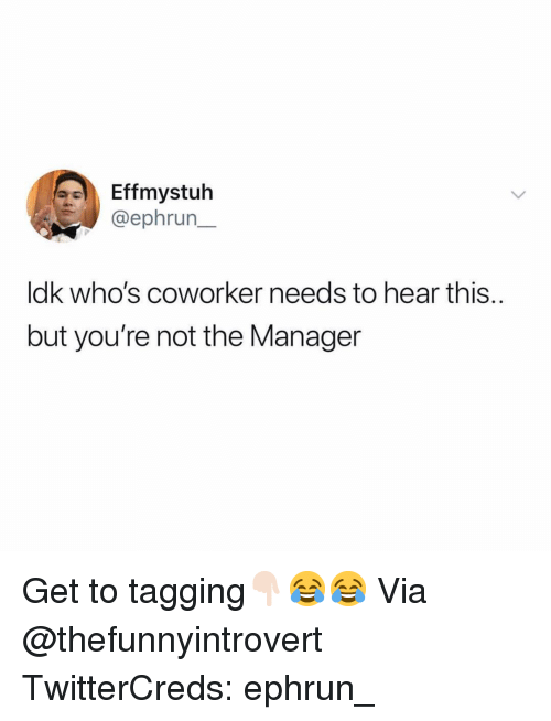Funny, Via, and Manager: Effmystuh  @ephrun  ldk who's coworker needs to hear this.  but you're not the Manager Get to tagging👇🏻😂😂 Via @thefunnyintrovert TwitterCreds: ephrun_